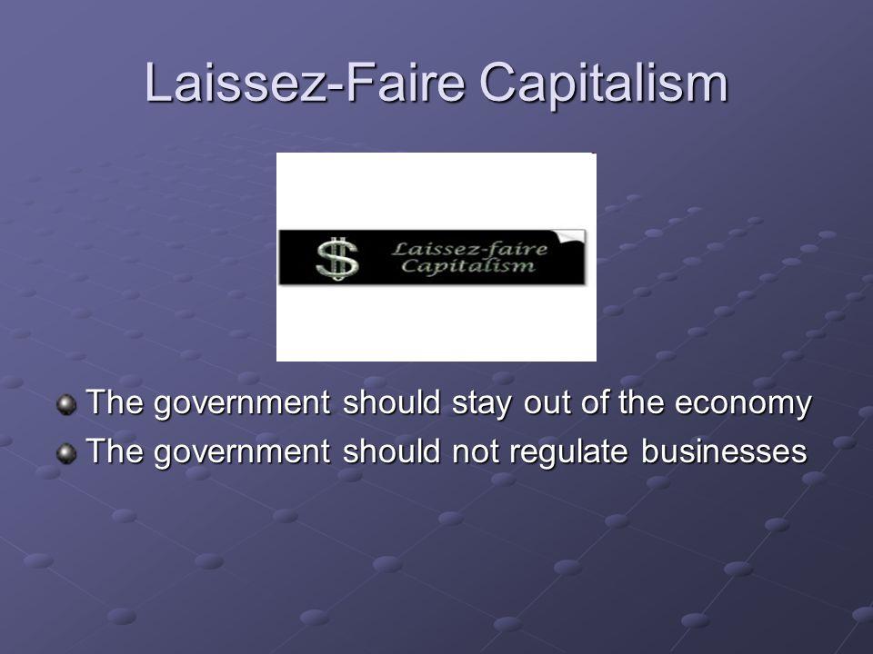 Laissez-Faire Capitalism The government should stay out of the economy The government should not regulate businesses