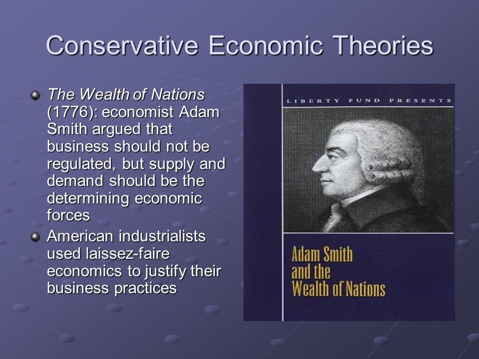 Conservative Economic Theories The Wealth of Nations (1776): economist Adam Smith argued that business should not be regulated, but supply and demand