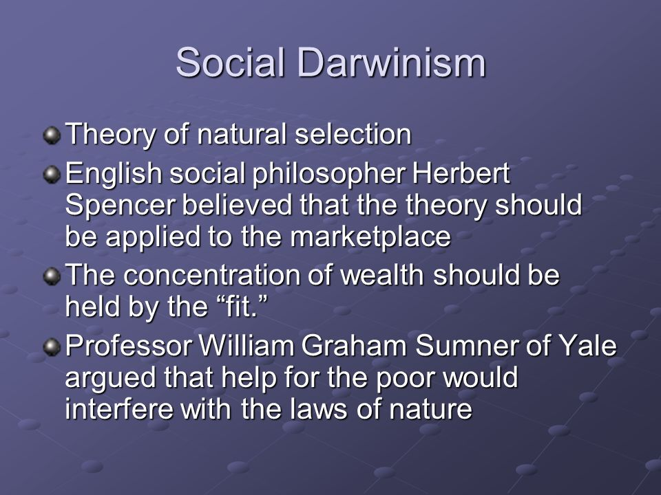 Social Darwinism Theory of natural selection English social philosopher Herbert Spencer believed that the theory should be applied to the marketplace