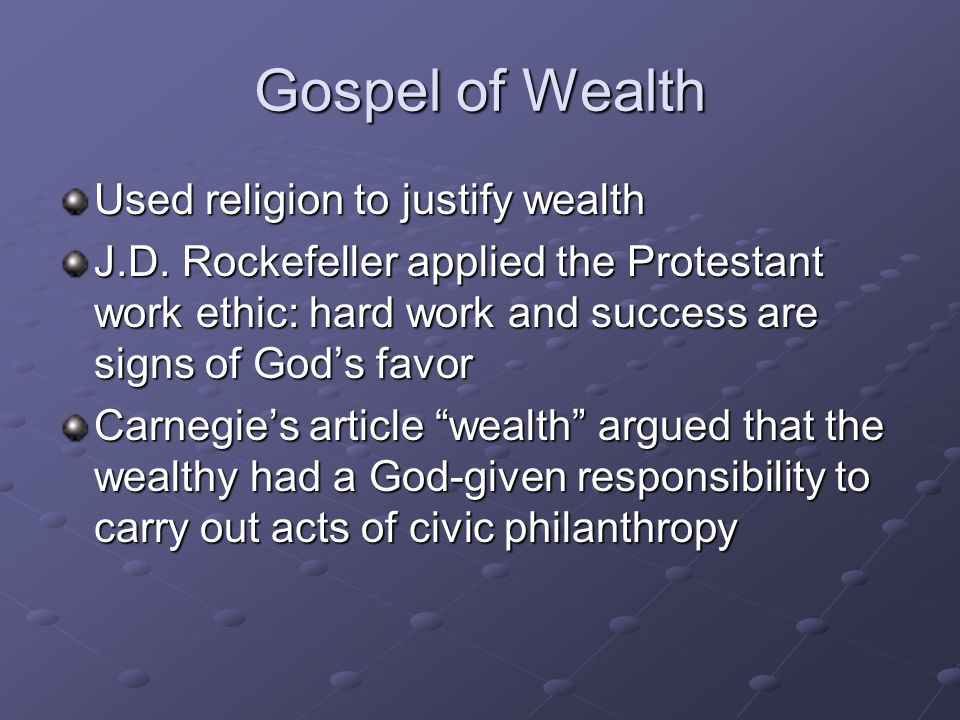 Gospel of Wealth Used religion to justify wealth J.D. Rockefeller applied the Protestant work ethic: hard work and success are signs of Gods favor Car