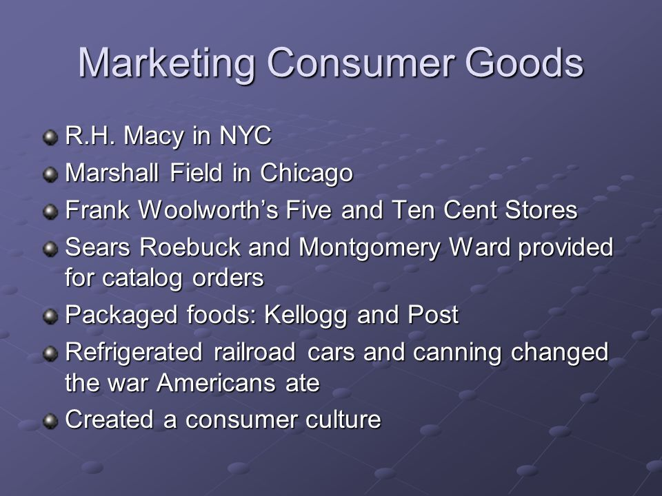 Marketing Consumer Goods R.H. Macy in NYC Marshall Field in Chicago Frank Woolworths Five and Ten Cent Stores Sears Roebuck and Montgomery Ward provid