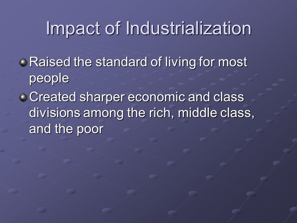 Impact of Industrialization Raised the standard of living for most people Created sharper economic and class divisions among the rich, middle class, a