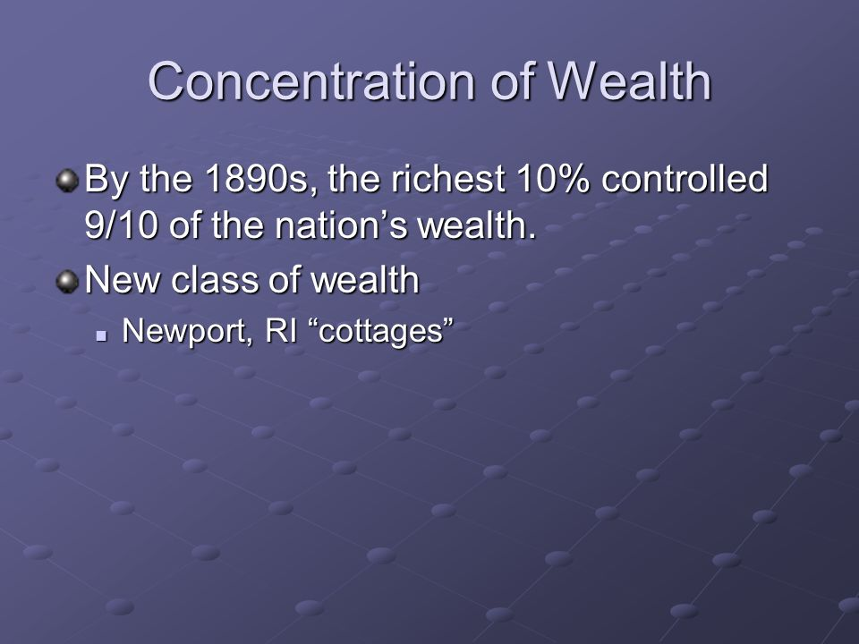 Concentration of Wealth By the 1890s, the richest 10% controlled 9/10 of the nations wealth. New class of wealth Newport, RI cottages Newport, RI cott