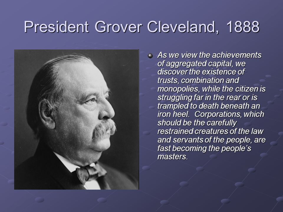 President Grover Cleveland, 1888 As we view the achievements of aggregated capital, we discover the existence of trusts, combination and monopolies, w