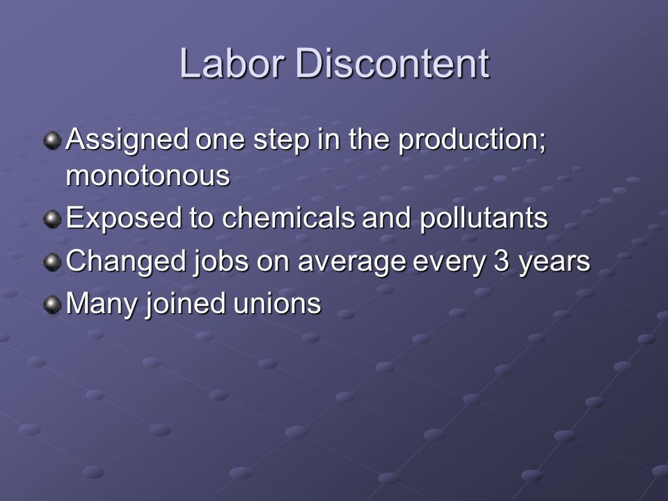 Labor Discontent Assigned one step in the production; monotonous Exposed to chemicals and pollutants Changed jobs on average every 3 years Many joined