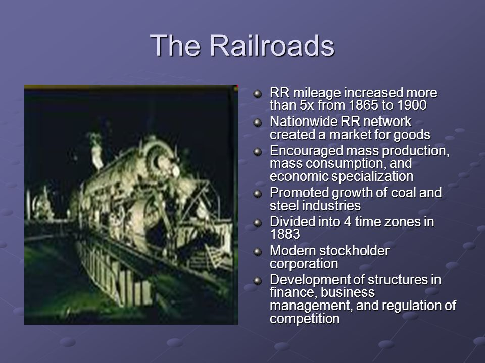 The Railroads RR mileage increased more than 5x from 1865 to 1900 Nationwide RR network created a market for goods Encouraged mass production, mass co