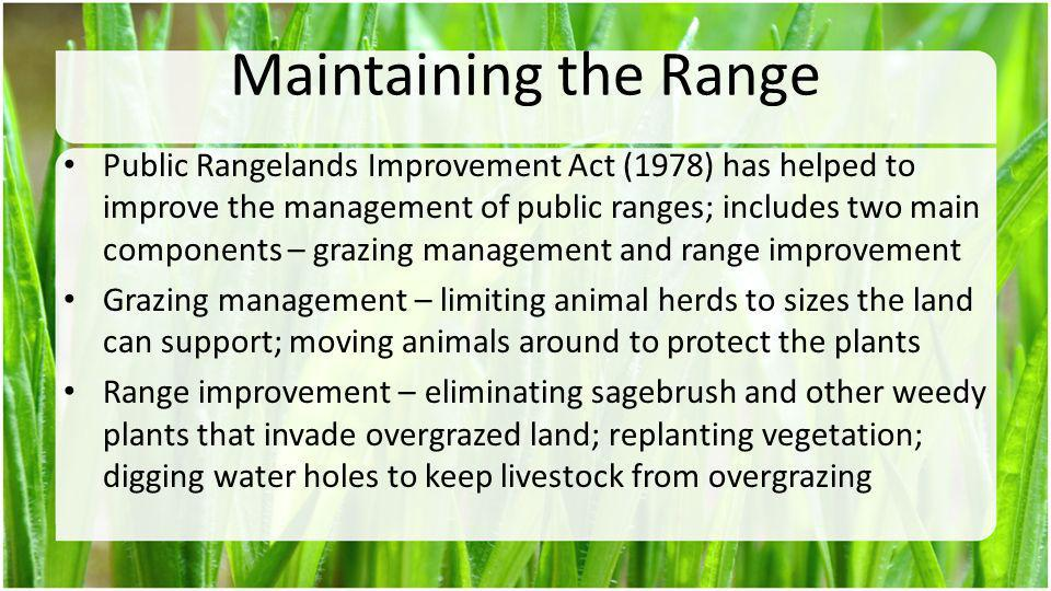 Maintaining the Range Public Rangelands Improvement Act (1978) has helped to improve the management of public ranges; includes two main components – g