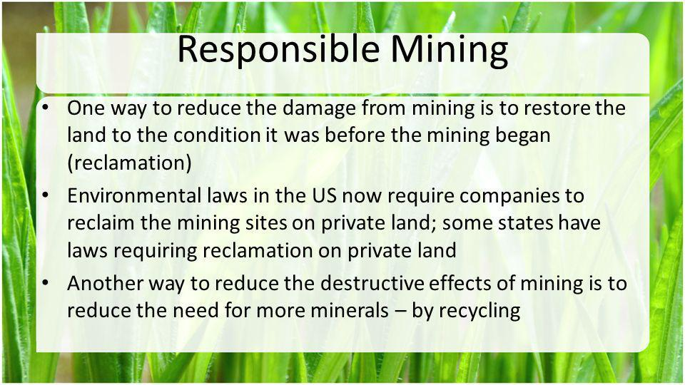 Responsible Mining One way to reduce the damage from mining is to restore the land to the condition it was before the mining began (reclamation) Envir