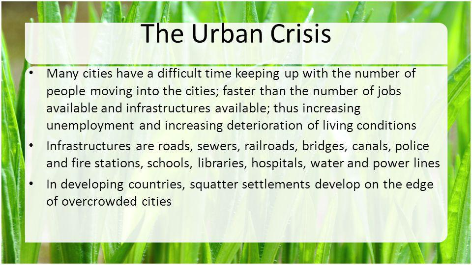 The Urban Crisis Many cities have a difficult time keeping up with the number of people moving into the cities; faster than the number of jobs availab