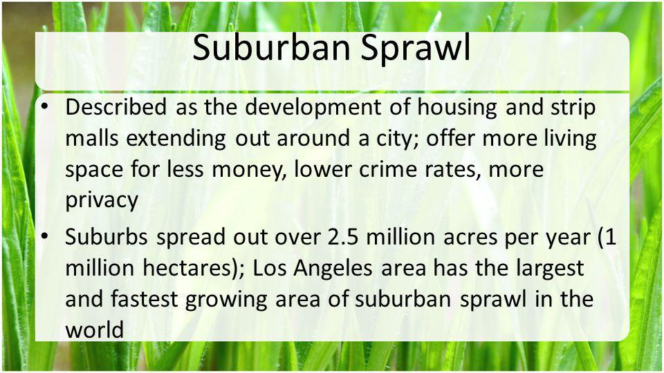 Suburban Sprawl Described as the development of housing and strip malls extending out around a city; offer more living space for less money, lower cri