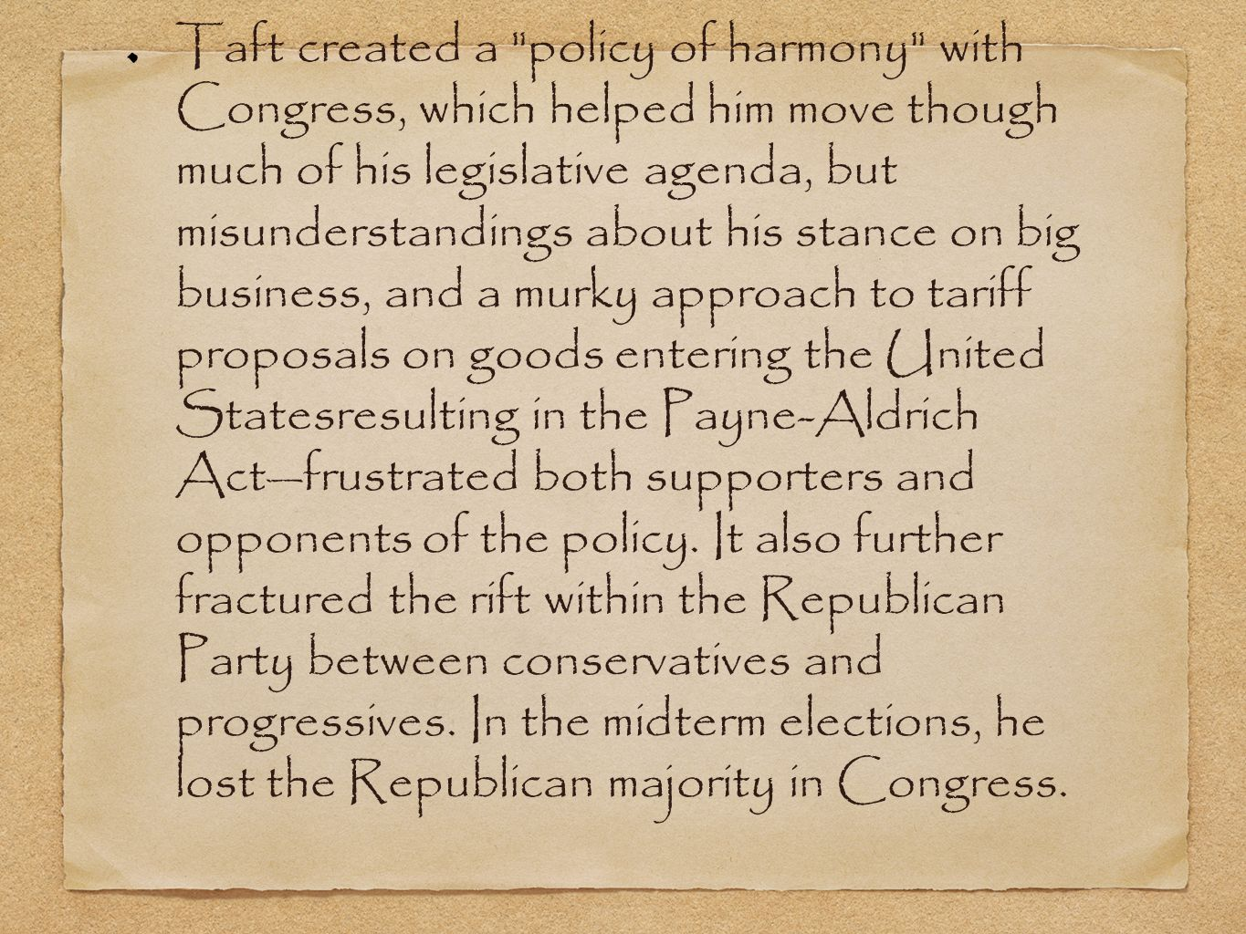 Taft created a policy of harmony with Congress, which helped him move though much of his legislative agenda, but misunderstandings about his stance on big business, and a murky approach to tariff proposals on goods entering the United Statesresulting in the Payne-Aldrich Actfrustrated both supporters and opponents of the policy.