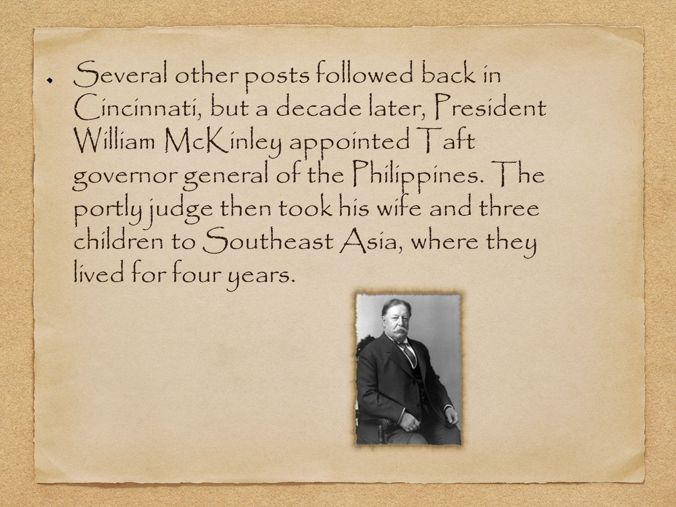 Several other posts followed back in Cincinnati, but a decade later, President William McKinley appointed Taft governor general of the Philippines.