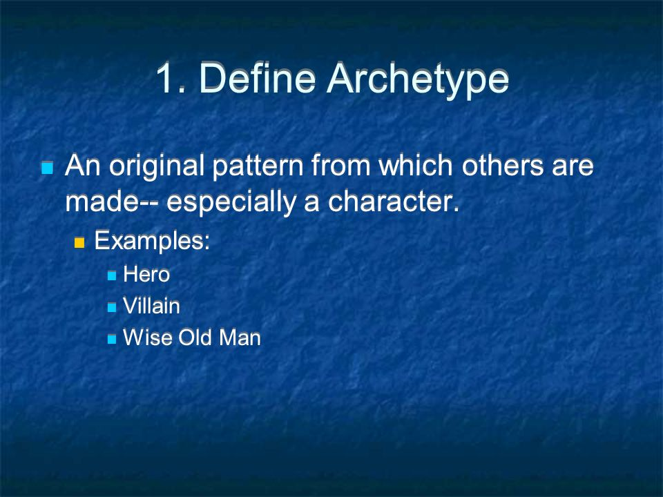 1. Define Archetype An original pattern from which others are made-- especially a character. Examples: Hero Villain Wise Old Man An original pattern f