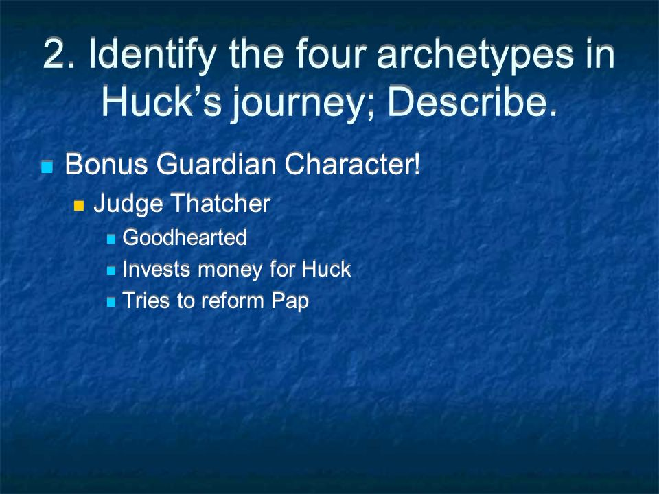 2. Identify the four archetypes in Hucks journey; Describe. Bonus Guardian Character! Judge Thatcher Goodhearted Invests money for Huck Tries to refor