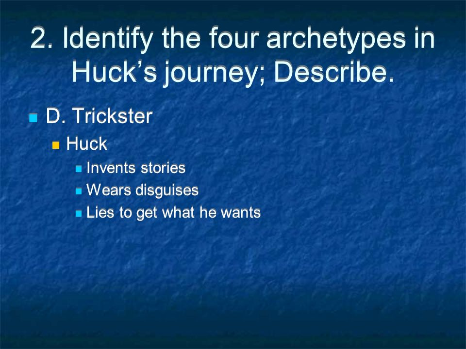 2. Identify the four archetypes in Hucks journey; Describe. D. Trickster Huck Invents stories Wears disguises Lies to get what he wants D. Trickster H
