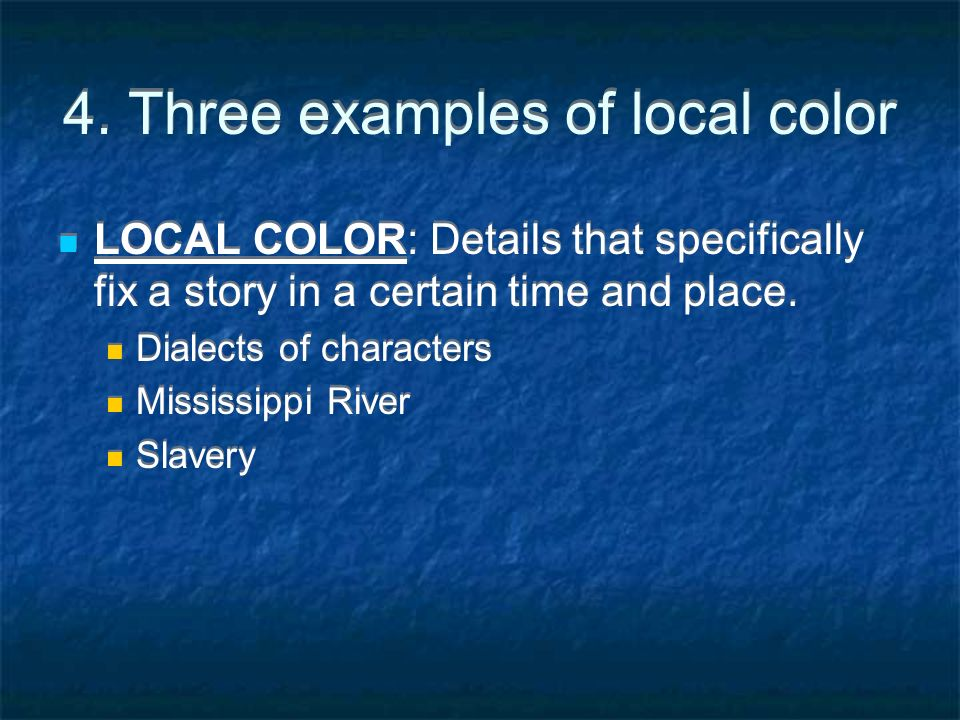 4. Three examples of local color LOCAL COLOR: Details that specifically fix a story in a certain time and place. Dialects of characters Mississippi Ri