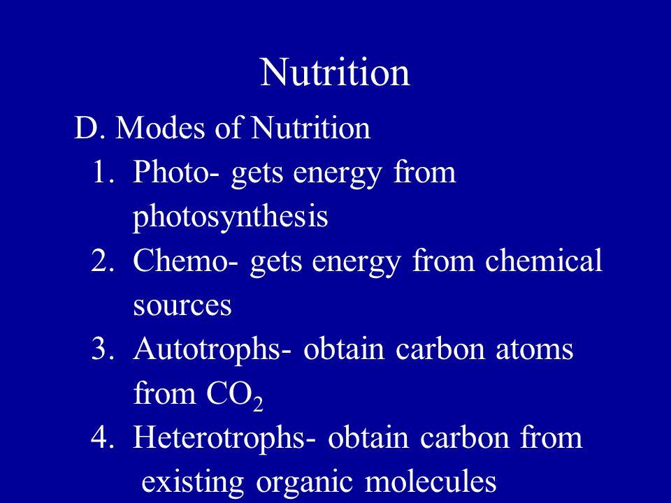 Nutrition D. Modes of Nutrition 1. Photo- gets energy from photosynthesis 2. Chemo- gets energy from chemical sources 3. Autotrophs- obtain carbon ato
