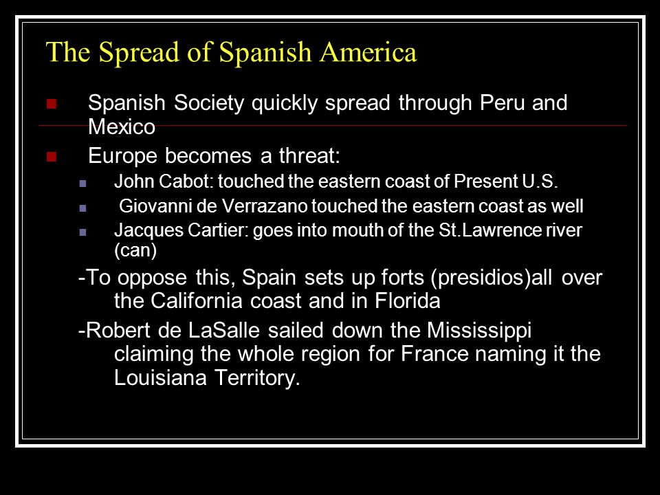 The Spread of Spanish America Spanish Society quickly spread through Peru and Mexico Europe becomes a threat: John Cabot: touched the eastern coast of