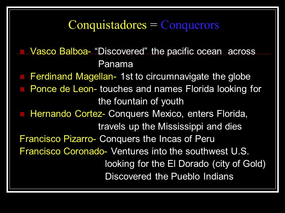 Conquistadores = Conquerors Vasco Balboa- Discovered the pacific ocean across Panama Ferdinand Magellan- 1st to circumnavigate the globe Ponce de Leon- touches and names Florida looking for the fountain of youth Hernando Cortez- Conquers Mexico, enters Florida, travels up the Mississippi and dies Francisco Pizarro- Conquers the Incas of Peru Francisco Coronado- Ventures into the southwest U.S.