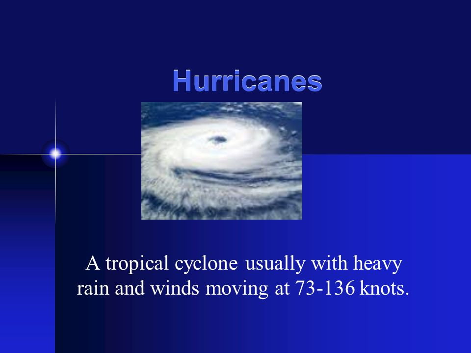 Hurricanes A tropical cyclone usually with heavy rain and winds moving at 73-136 knots.