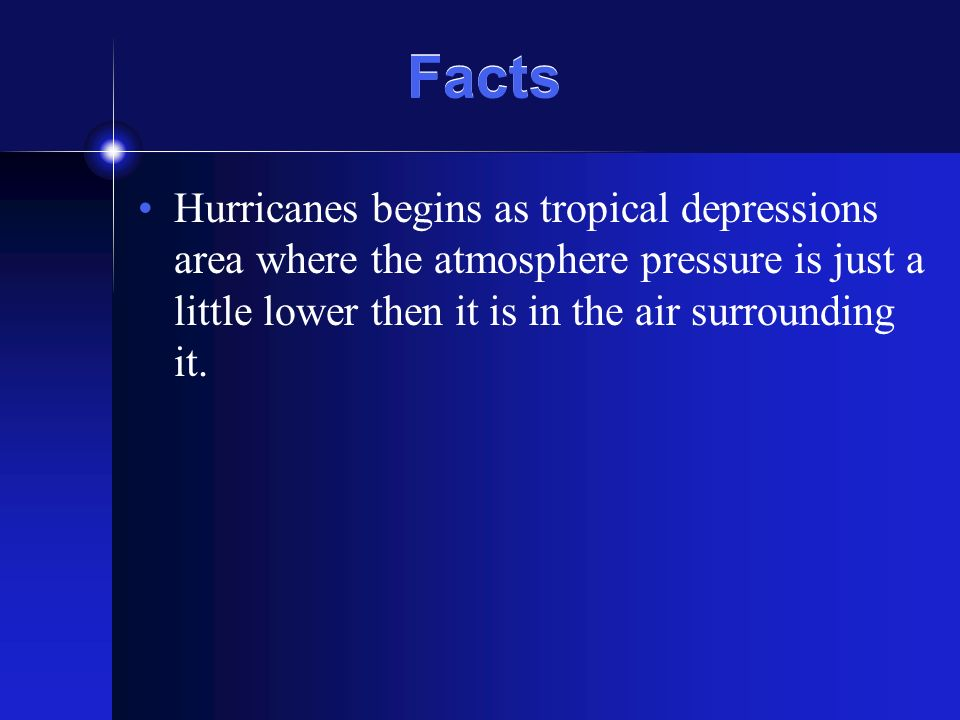 Facts Hurricanes begins as tropical depressions area where the atmosphere pressure is just a little lower then it is in the air surrounding it.