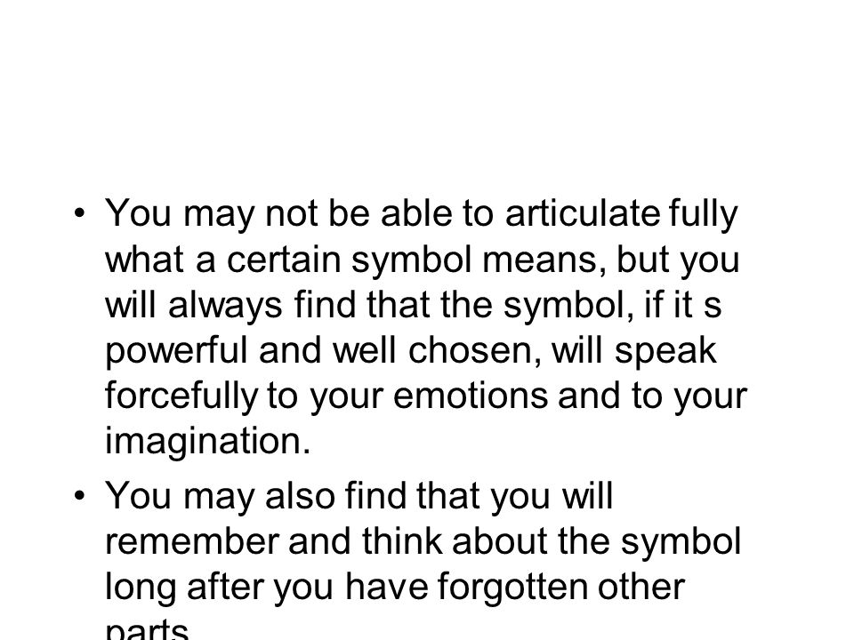 You may not be able to articulate fully what a certain symbol means, but you will always find that the symbol, if it s powerful and well chosen, will speak forcefully to your emotions and to your imagination.