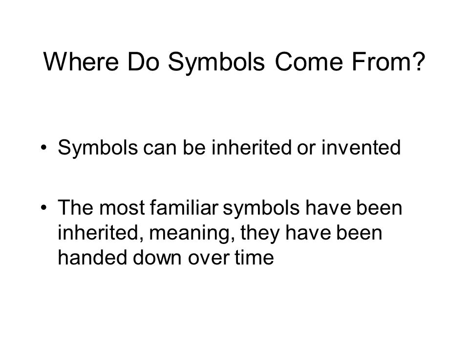 Where Do Symbols Come From? Symbols can be inherited or invented The most familiar symbols have been inherited, meaning, they have been handed down ov