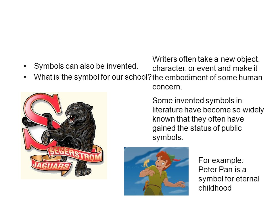 Symbols can also be invented. What is the symbol for our school? Writers often take a new object, character, or event and make it the embodiment of so