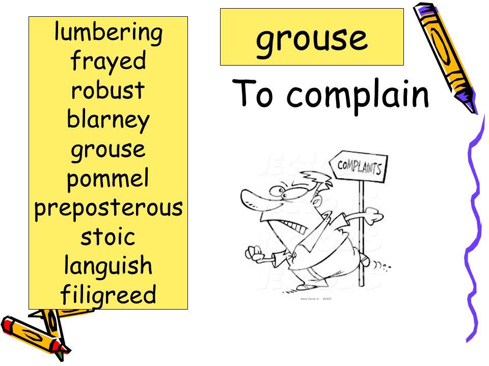 Strained or upset frayed lumbering frayed Robust blarney grouse pommel preposterous stoic languish filigreed