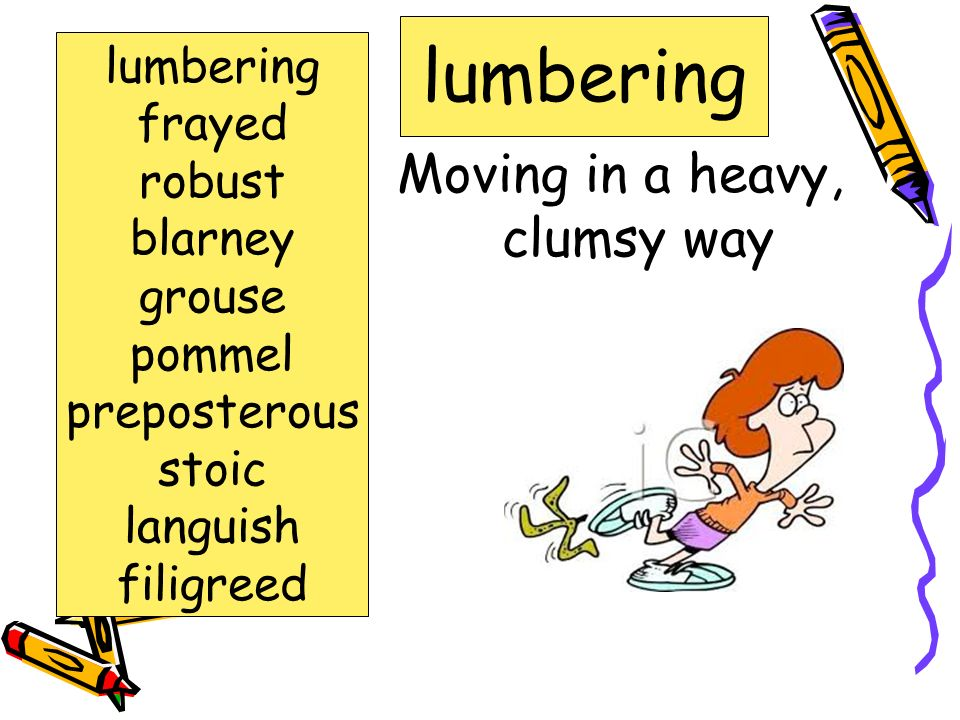 Moving in a heavy, clumsy way lumbering frayed robust blarney grouse pommel preposterous stoic languish filigreed