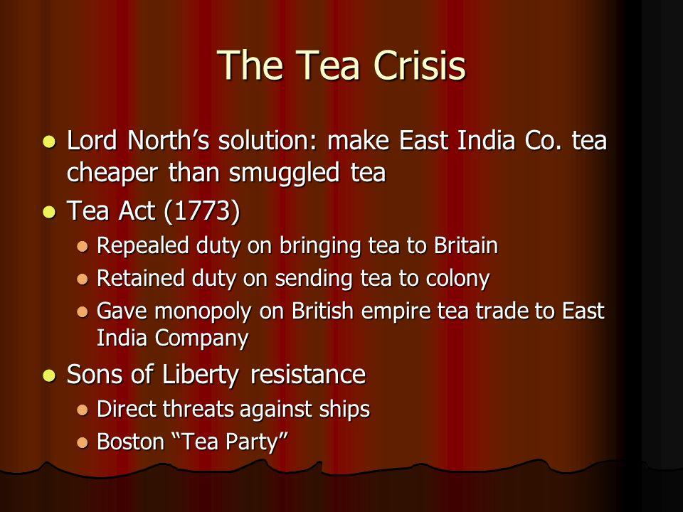 The Tea Crisis Lord Norths solution: make East India Co. tea cheaper than smuggled tea Lord Norths solution: make East India Co. tea cheaper than smug