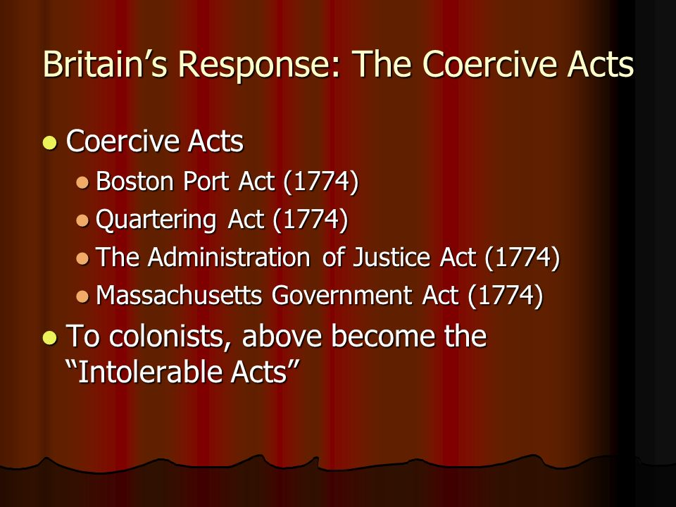 Britains Response: The Coercive Acts Coercive Acts Coercive Acts Boston Port Act (1774) Boston Port Act (1774) Quartering Act (1774) Quartering Act (1