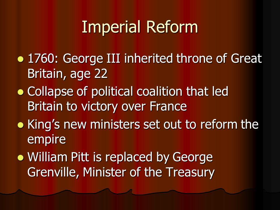 Imperial Reform 1760: George III inherited throne of Great Britain, age 22 1760: George III inherited throne of Great Britain, age 22 Collapse of poli