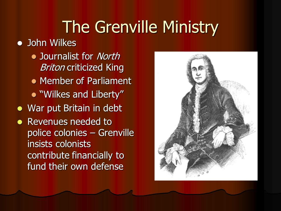 The Grenville Ministry John Wilkes John Wilkes Journalist for North Briton criticized King Journalist for North Briton criticized King Member of Parli