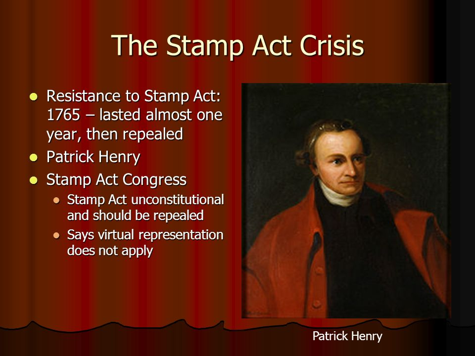 The Stamp Act Crisis Resistance to Stamp Act: 1765 – lasted almost one year, then repealed Resistance to Stamp Act: 1765 – lasted almost one year, the