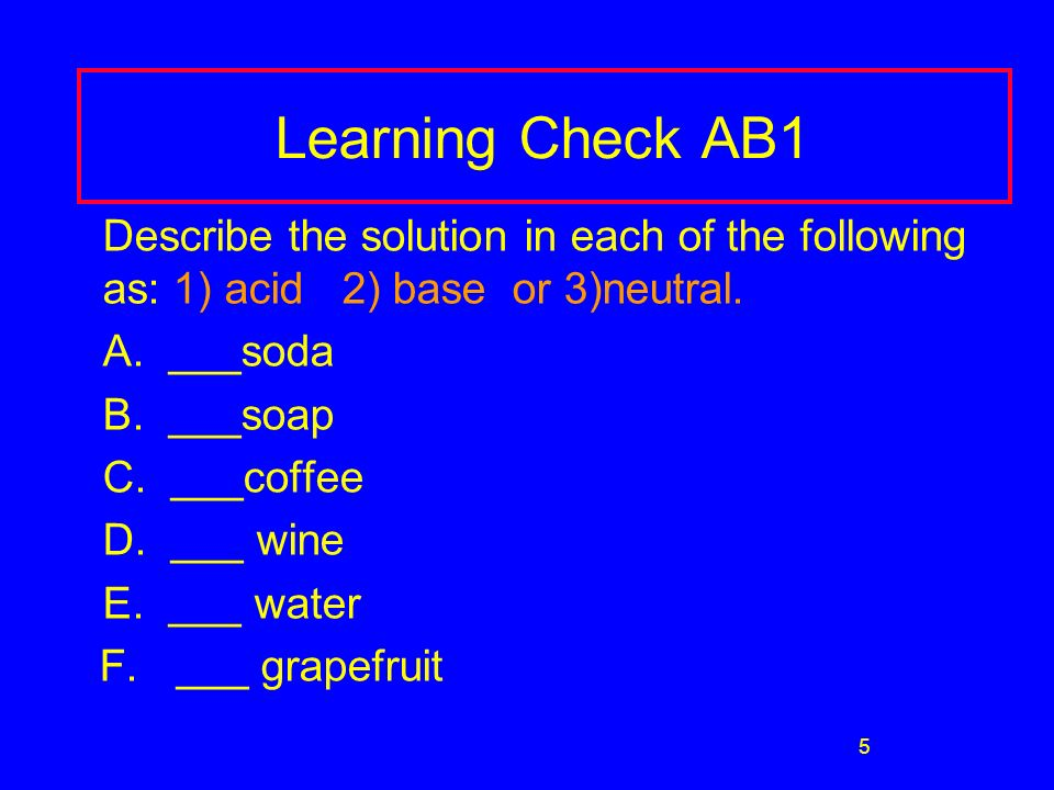 5 Learning Check AB1 Describe the solution in each of the following as: 1) acid 2) base or 3)neutral.
