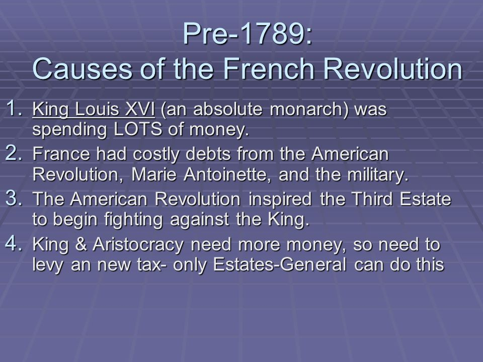 Pre-1789: Causes of the French Revolution 1. King Louis XVI (an absolute monarch) was spending LOTS of money. 2. France had costly debts from the Amer