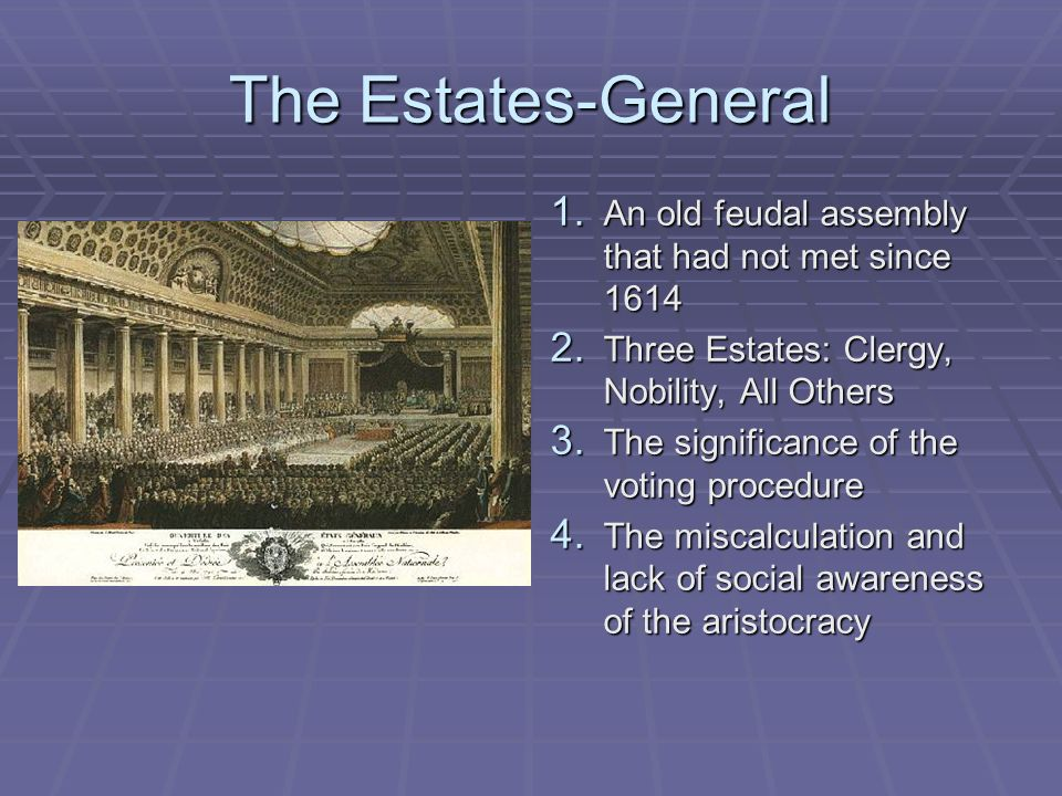 The Estates-General 1. An old feudal assembly that had not met since 1614 2. Three Estates: Clergy, Nobility, All Others 3. The significance of the vo