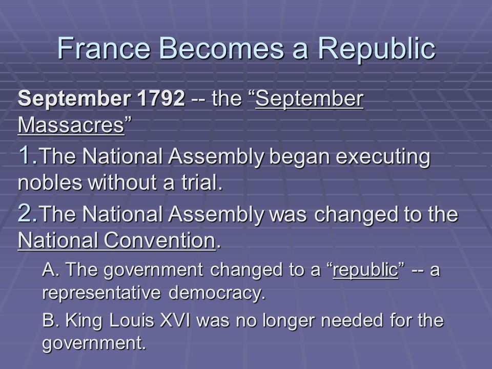 France Becomes a Republic September 1792 -- the September Massacres 1. The National Assembly began executing nobles without a trial. 2. The National A