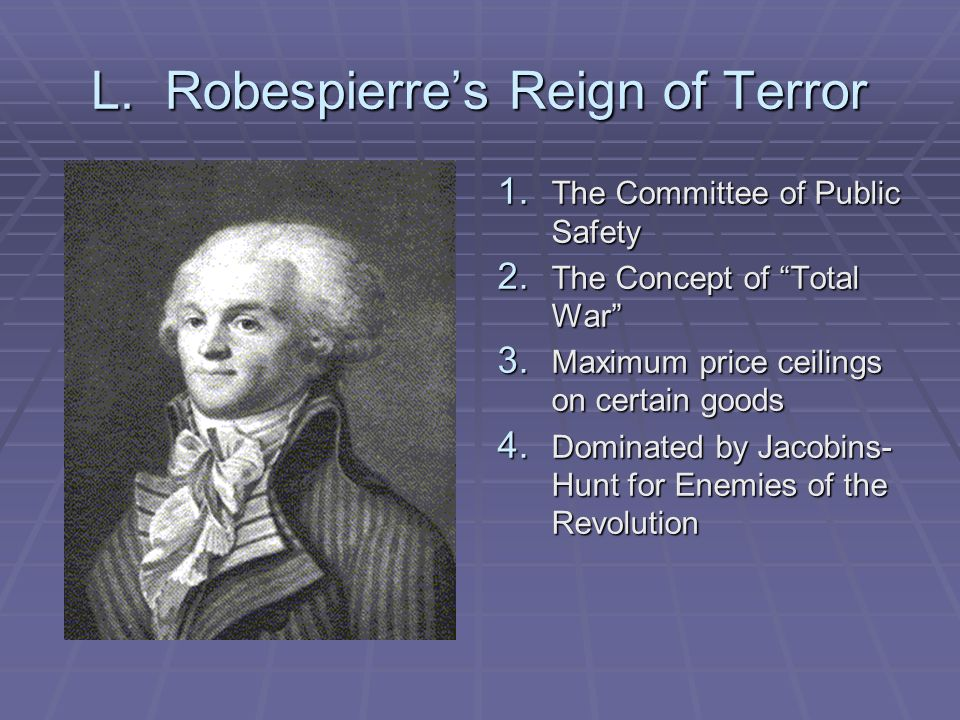 L. Robespierres Reign of Terror 1. The Committee of Public Safety 2. The Concept of Total War 3. Maximum price ceilings on certain goods 4. Dominated