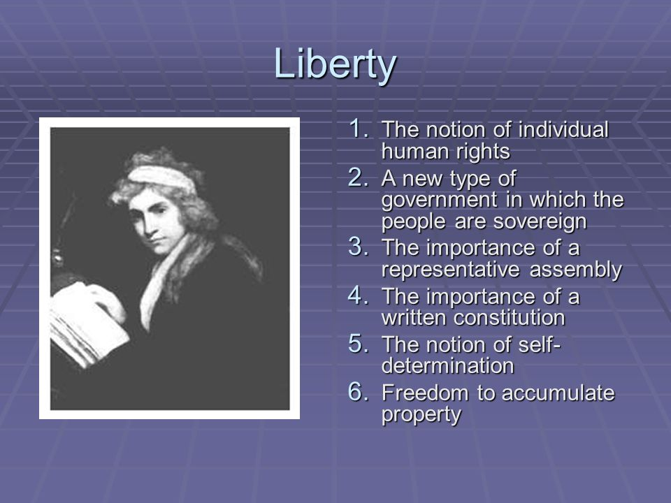 Liberty 1. The notion of individual human rights 2. A new type of government in which the people are sovereign 3. The importance of a representative a