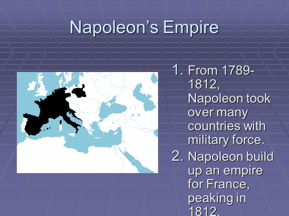 Napoleons Empire 1. From 1789- 1812, Napoleon took over many countries with military force. 2. Napoleon build up an empire for France, peaking in 1812