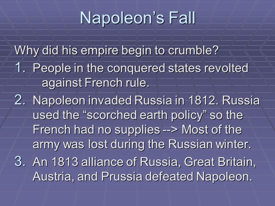Napoleons Fall Why did his empire begin to crumble? 1. People in the conquered states revolted against French rule. 2. Napoleon invaded Russia in 1812