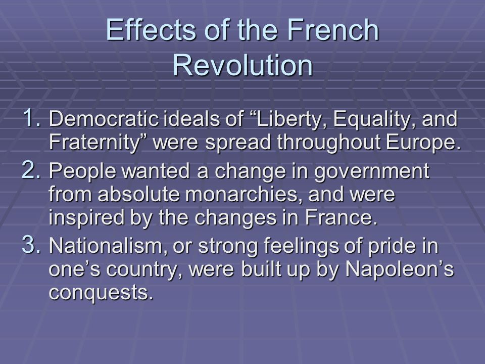 Effects of the French Revolution 1. Democratic ideals of Liberty, Equality, and Fraternity were spread throughout Europe. 2. People wanted a change in