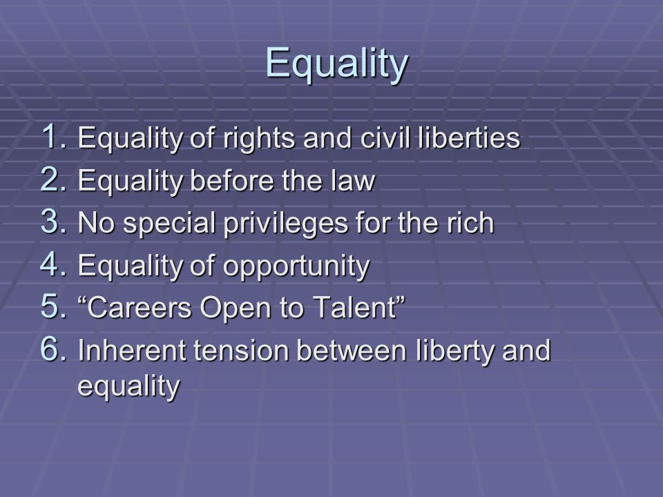 Equality Equality 1. Equality of rights and civil liberties 2. Equality before the law 3. No special privileges for the rich 4. Equality of opportunit