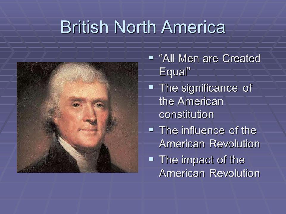 British North America All Men are Created EqualAll Men are Created Equal The significance of the American constitution The significance of the America