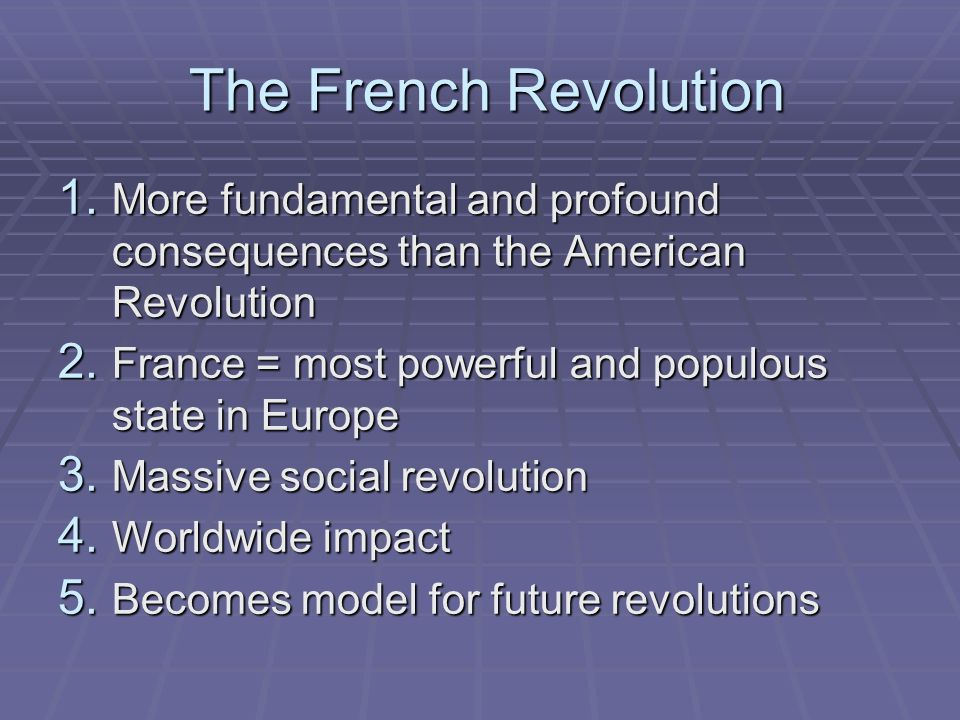 The French Revolution The French Revolution 1. More fundamental and profound consequences than the American Revolution 2. France = most powerful and p