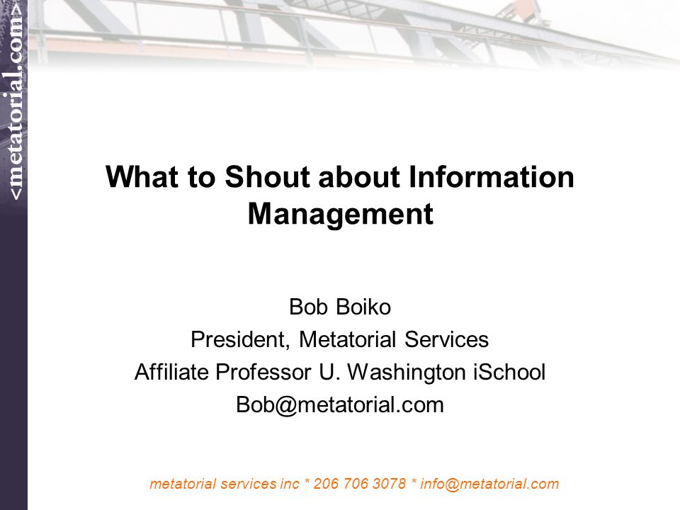 metatorial services inc * 206 706 3078 * info@metatorial.com What to Shout about Information Management Bob Boiko President, Metatorial Services Affil