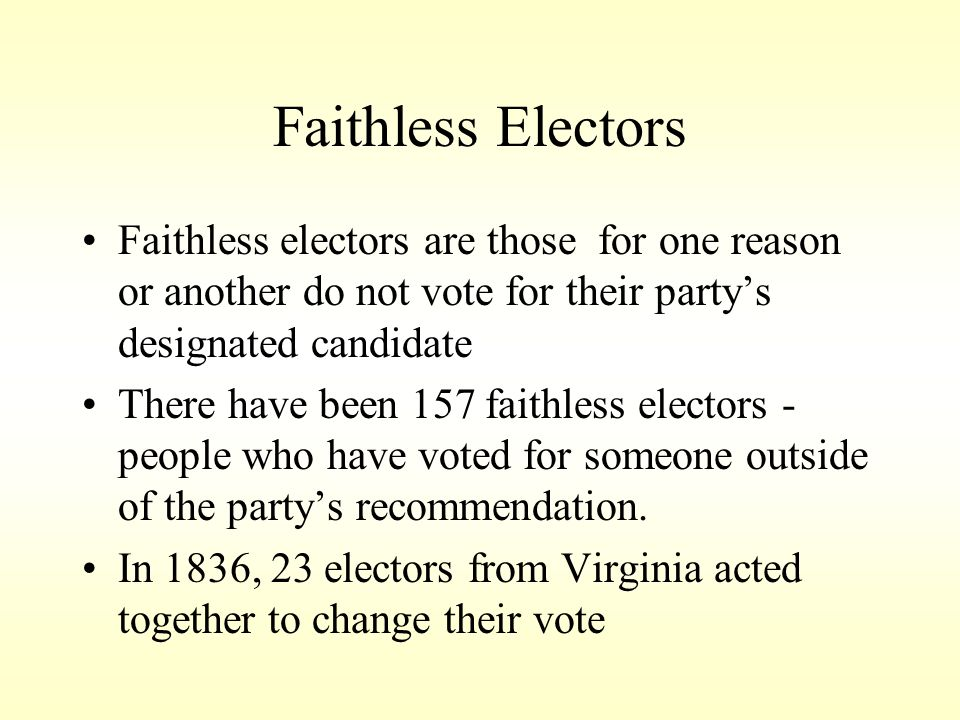 Faithless Electors Faithless electors are those for one reason or another do not vote for their partys designated candidate There have been 157 faithl