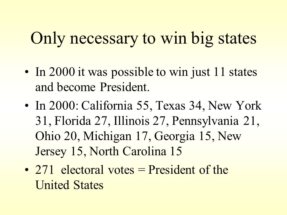 Only necessary to win big states In 2000 it was possible to win just 11 states and become President. In 2000: California 55, Texas 34, New York 31, Fl